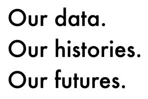 Text reading our data, our histories, our futures.